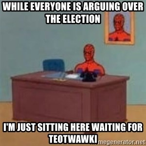 and im just sitting here masterbating - While everyone is arguing over the election I'm just sitting here waiting for TEOTWAWKI