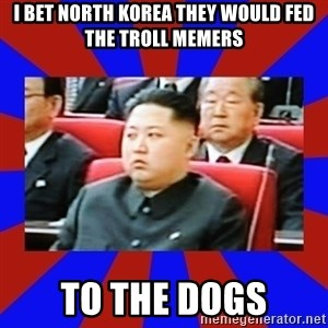 kim jong un - I bet North Korea they would fed the troll memers to the dogs