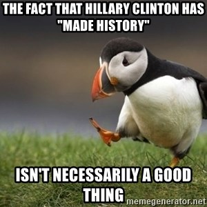 "Unpopular Opinion Puffin - The fact that Hillary Clinton has ""made history"" Isn't necessarily a good thing"
