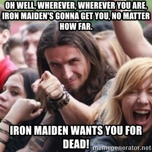 Ridiculously Photogenic Metalhead - Oh Well, wherever, wherever you are, Iron Maiden's gonna get you, no matter how far. Iron Maiden wants you for dead!