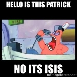 no this is patrick - hello is this patrick no its isis