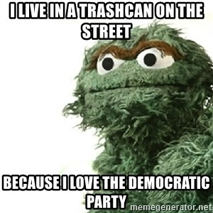Sad Oscar - i live in a trashcan on the street because i love the democratic party