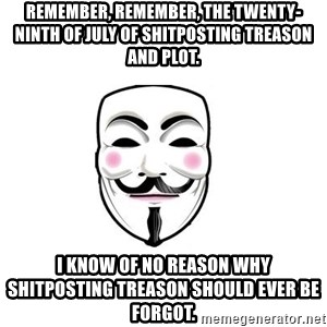 Anon - Remember, Remember, the twenty-ninth of July of shitposting treason and plot. I know of no reason why shitposting treason should ever be forgot.