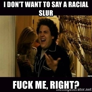 fuck me right jonah hill - I don't want to say a racial slur Fuck me, right?