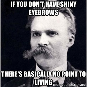 Nietzsche - if you don't have shiny eyebrows there's basically no point to living