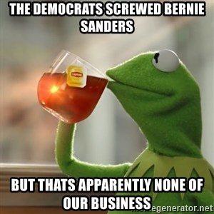 Kermit The Frog Drinking Tea - The Democrats Screwed Bernie Sanders  But thats apparently none of our business