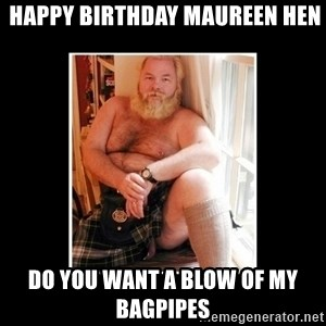 Sexy Scotsman -  happy birthday Maureen hen do you want a blow of my bagpipes