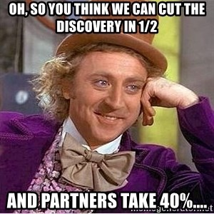 Oh so you're - Oh, So you think we can cut the discovery in 1/2 AND Partners Take 40%....