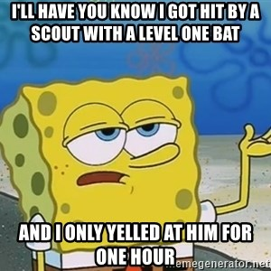 I'll have you know Spongebob - i'll have you know i got hit by a scout with a level one bat and i only yelled at him for one hour