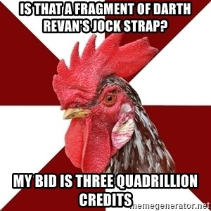 Roleplaying Rooster - IS THAT A FRAGMENT OF DARTH REVAN'S JOCK STRAP? MY BID IS THREE QUADRILLION CREDITS