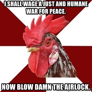 Roleplaying Rooster - I shall wage a just and humane war for peace. Now blow damn the airlock.
