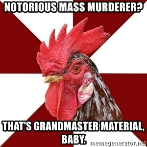 Roleplaying Rooster - Notorious mass murderer? That's Grandmaster material, baby.
