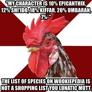 """Roleplaying Rooster - """"My character is 10% Epicanthix, 12% Shi'ido, 18% Kiffar, 20% Umbaran, 7%-"""" THE LIST OF SPECIES ON WOOKIEPEDIA IS NOT A SHOPPING LIST YOU LUNATIC MUTT"""