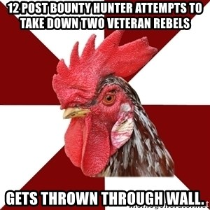 Roleplaying Rooster - 12 post bounty hunter attempts to take down two veteran rebels Gets thrown through wall.