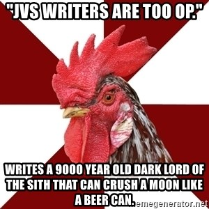 "Roleplaying Rooster - ""JvS writers are too OP."" writes a 9000 year old Dark Lord of the Sith that can crush a moon like a beer can."