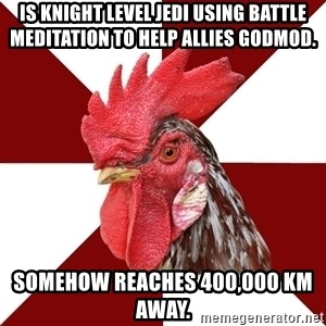 Roleplaying Rooster - Is knight level Jedi using Battle Meditation to help allies godmod.  Somehow reaches 400,000 km away.