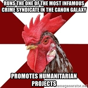 Roleplaying Rooster - Runs the one of the most infamous crime syndicate in the canon Galaxy promotes humanitarian projects