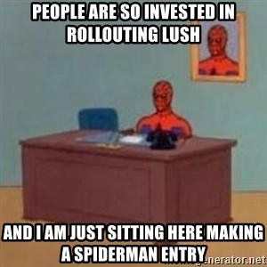 and im just sitting here masterbating - People are so invested in rollouting lush and I am just sitting here making a spiderman entry