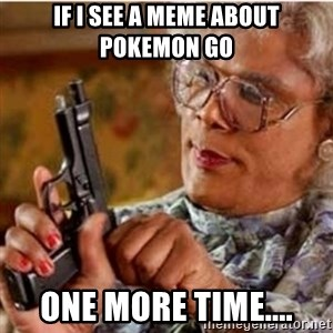 Madea-gun meme - if i see a meme about pokemon go one more time....