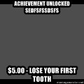 Achievement Unlocked - Achievement Unlocked sedfsfssdsfs $5.00 - Lose your first tooth