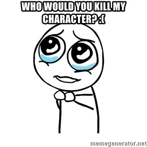 pleaseguy  - who would you kill my character? :(