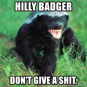 Honey Badger Actual - hilly badger don't give a shit.