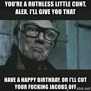 Brick Top - You're a ruthless little cunt, Alex, i'll give you that Have a happy birthday, or i'll cut your fucking jacobs off