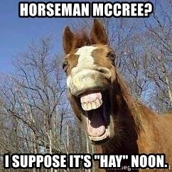 "Horse - Horseman McCree? I suppose it's ""hay"" noon."