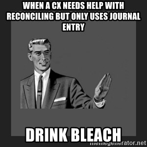 kill yourself guy blank - when a cx needs help with reconciling but only uses Journal Entry Drink bleach