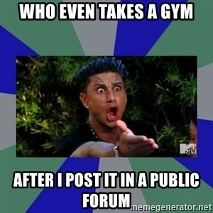 jersey shore - Who even takes a gym After I post it in a public forum