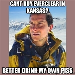 Bear Grylls Piss - Cant buy everclear in kansas? Better drink my own piss