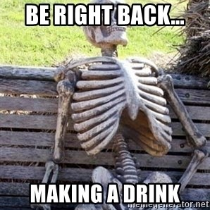 Waiting For Op - Be right back... Making a drink