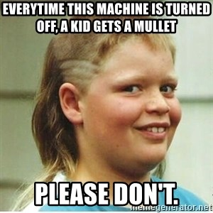 Jonnen Neuvo - Everytime this machine is turned off, a kid gets a mullet Please don't.