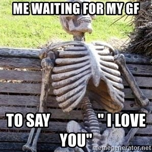 """Waiting For Op - ME WAiting for my gf to say                """" I love you"""""""