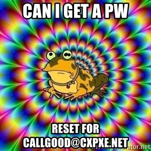 hypno toad - CAN I GET A PW RESET FOR CALLGOOD@CXPXE.NET