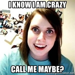 Psycho Ex Girlfriend - I know i am crazy call me maybe?