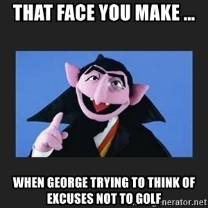 The Count from Sesame Street - That Face You Make ... When George Trying to Think of Excuses Not to Golf