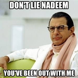 Jeff Goldblum - Don't lie NAdeem You've been out with me