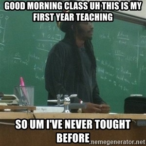rasta science teacher - good morning class uh this is my first year teaching  so um i've never tought before