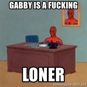 and im just sitting here masterbating - gabby is a fucking LONER