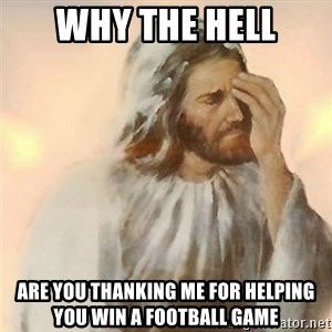 Jesus Arrependido - why the hell are you thanking me for helping you win a football game