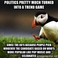 Unpopular Opinion - Politics pretty much turned into a trend game Since the 80's because people pick whoever the candidate based on who's more popular like pop music and celebrates