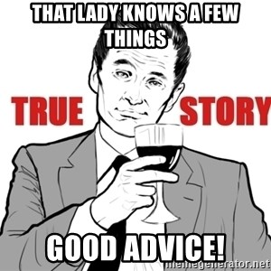 true story - that lady knows a few things good advice!