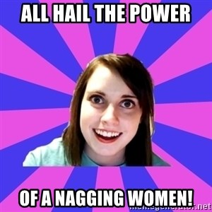 over attached girlfriend - All hail the power of a nagging women!