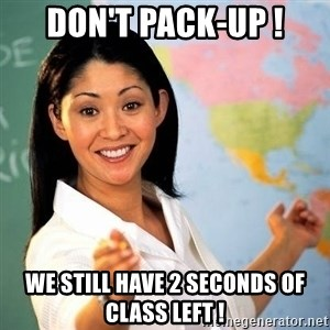 Terrible  Teacher - Don't pack-up ! we still have 2 seconds of class left !