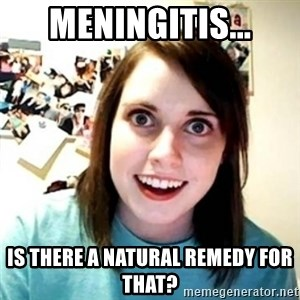 Psycho Ex Girlfriend - Meningitis... Is there a natural remedy for that?
