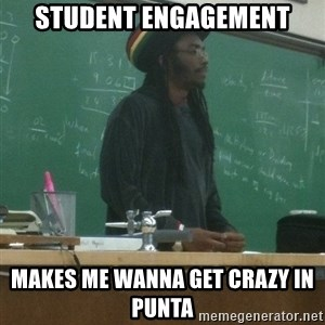 rasta science teacher - STUDENT ENGAGEMENT Makes me wanna get crazy in Punta