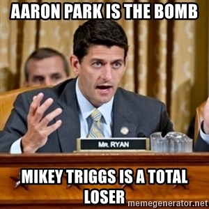 Paul Ryan Meme  - Aaron Park is the Bomb Mikey Triggs is a Total Loser
