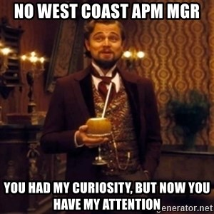 Django Unchained Attention - No west coast APM mGR You had my curiosity, but now you have my attention