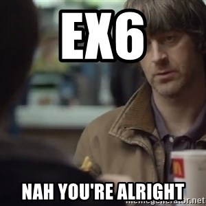 nah you're alright - ex6 nah you're alright
